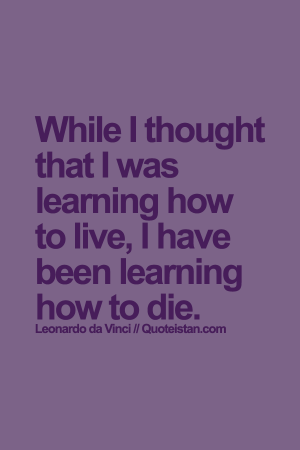 While+I+thought+that+I+was+learning+how+to+live,+I+have+been+learning+how+to+die.